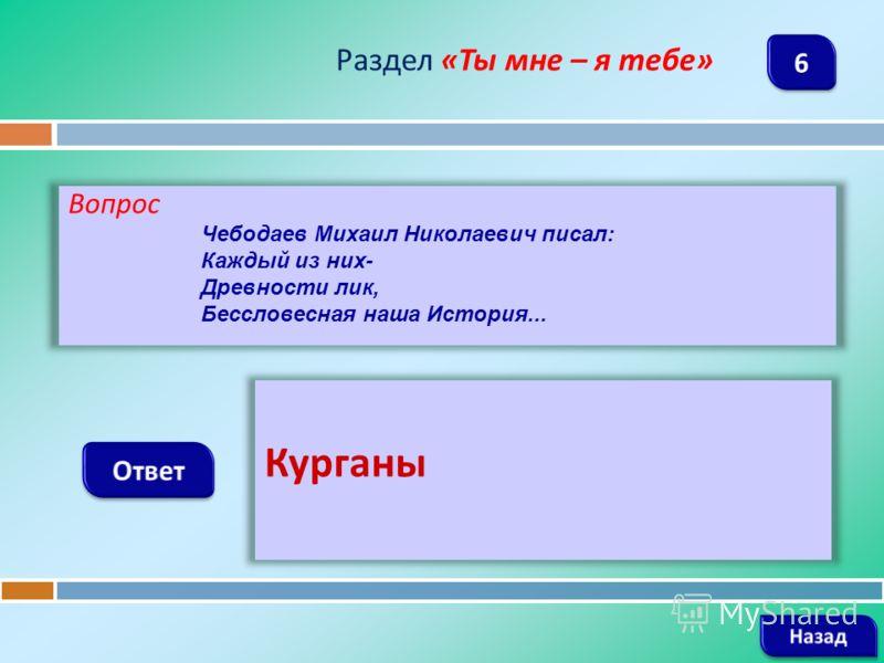 Вопрос Чебодаев Михаил Николаевич писал: Каждый из них- Древности лик, Бессловесная наша История... Раздел «Ты мне – я тебе» Курганы
