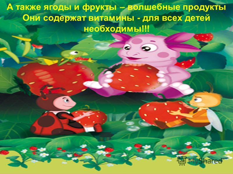 А также ягоды и фрукты – волшебные продукты Они содержат витамины - для всех детей необходимы!!!