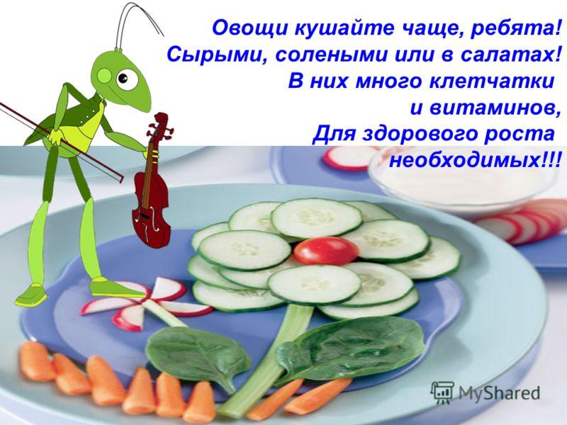 Овощи кушайте чаще, ребята! Сырыми, солеными или в салатах! В них много клетчатки и витаминов, Для здорового роста необходимых!!!