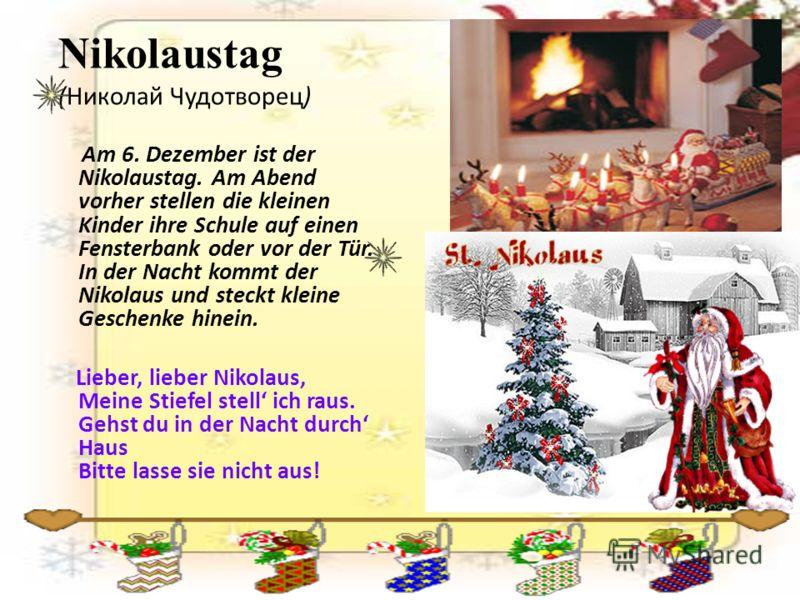 Nikolaustag (Николай Чудотворец) Am 6. Dezember ist der Nikolaustag. Am Abend vorher stellen die kleinen Kinder ihre Schule auf einen Fensterbank oder vor der Tür. In der Nacht kommt der Nikolaus und steckt kleine Geschenke hinein. Lieber, lieber Nik