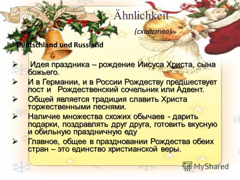 Ähnlichkeit (сходства) Deutschland und Идея праздника – рождение Иисуса Христа, сына божьего. Идея праздника – рождение Иисуса Христа, сына божьего. И в Германии, и в России Рождеству предшествует пост и Рождественский сочельник или Адвент. И в Герма
