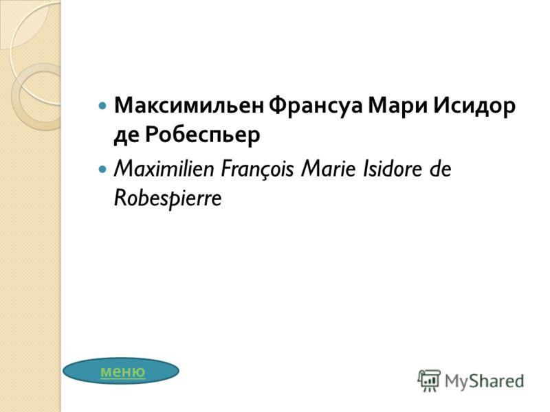 Максимильен Франсуа Мари Исидор де Робеспьер Maximilien François Marie Isidore de Robespierre меню