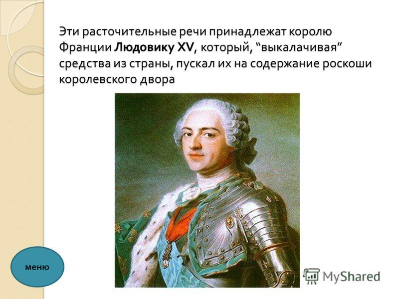 Эти расточительные речи принадлежат королю Франции Людовику XV, который, выкалачивая средства из страны, пускал их на содержание роскоши королевского двора меню