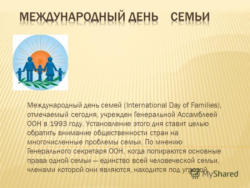 Международный день семей (International Day of Families), отмечаемый сегодня, учрежден Генеральной Ассамблеей ООН в 1993 году. Установление этого дня ставит целью обратить внимание общественности стран на многочисленные проблемы семьи. По мнению Гене