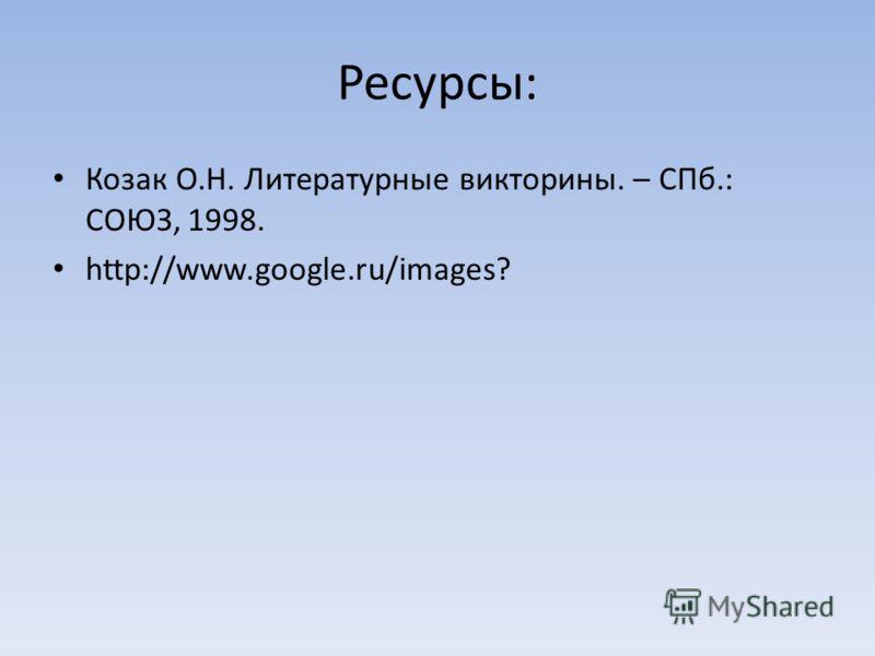Ресурсы: Козак О.Н. Литературные викторины. – СПб.: СОЮЗ, 1998. http://www.google.ru/images?