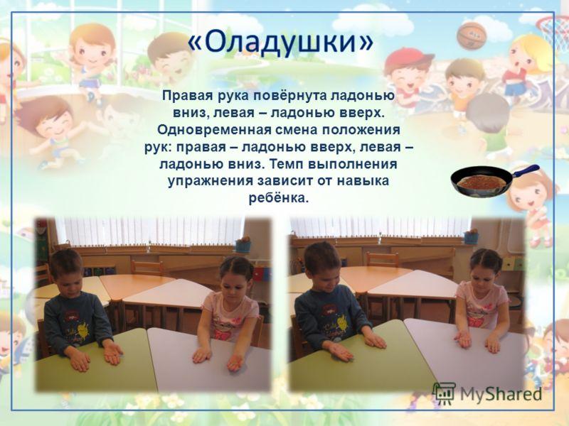 Правая рука повёрнута ладонью вниз, левая – ладонью вверх. Одновременная смена положения рук: правая – ладонью вверх, левая – ладонью вниз. Темп выполнения упражнения зависит от навыка ребёнка.