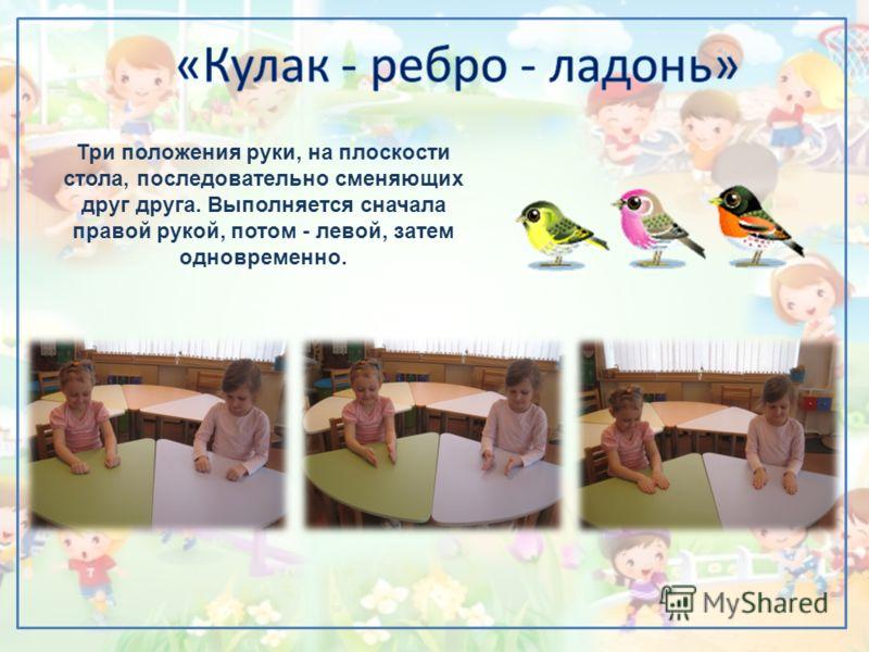 Три положения руки, на плоскости стола, последовательно сменяющих друг друга. Выполняется сначала правой рукой, потом - левой, затем одновременно.