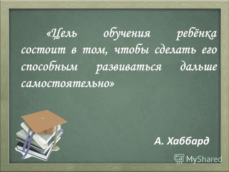 «Цель обучения ребёнка состоит в том, чтобы сделать его способным развиваться дальше самостоятельно» А. Хаббард