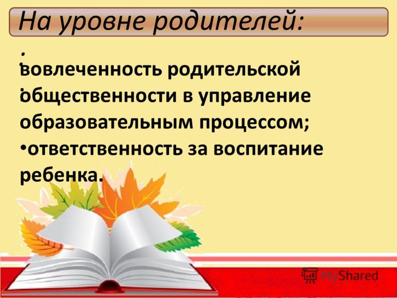 На уровне родителей: : вовлеченность родительской общественности в управление образовательным процессом; ответственность за воспитание ребенка.