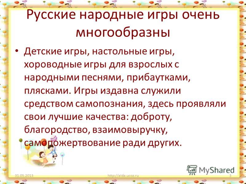 Русские народные игры очень многообразны Детские игры, настольные игры, хороводные игры для взрослых с народными песнями, прибаутками, плясками. Игры издавна служили средством самопознания, здесь проявляли свои лучшие качества: доброту, благородство,