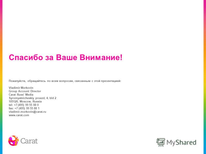Спасибо за Ваше Внимание! Пожалуйста, обращайтесь по всем вопросам, связанным с этой презентацией: Vladimir Morkovin Group Account Director Carat Russ' Media Syromyatnicheskiy proezd, 4, bld 2 105120, Moscow, Russia tel: +7 (495) 99 55 88 0 fax: +7 (