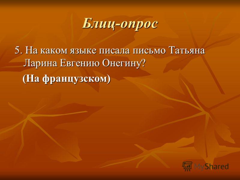 Блиц-опрос 5. На каком языке писала письмо Татьяна Ларина Евгению Онегину? (На французском) (На французском)