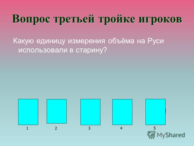 Вопрос третьей тройке игроков Какую единицу измерения объёма на Руси использовали в старину? В Е Д Р О В Е Д Р О 12345
