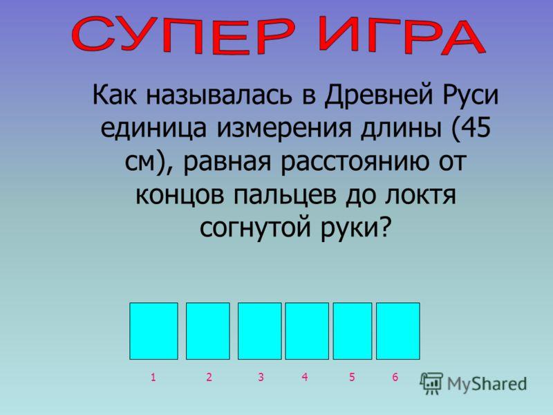 Л О К О Т Ь 132465 Как называлась в Древней Руси единица измерения длины (45 см), равная расстоянию от концов пальцев до локтя согнутой руки?