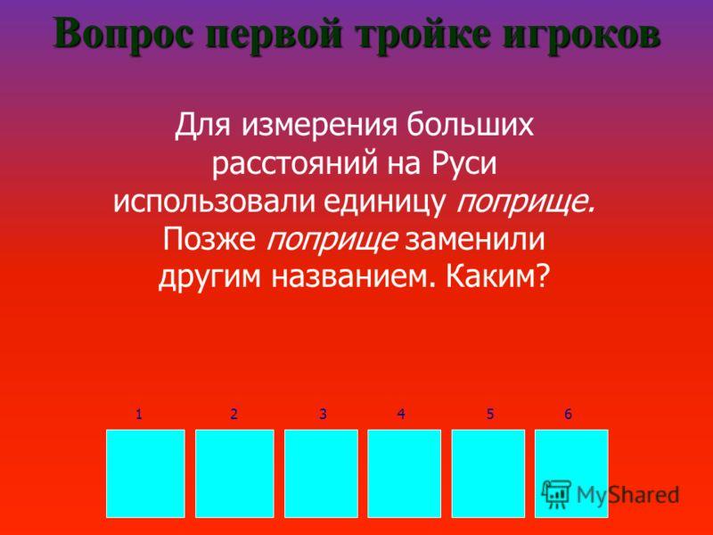 В Е Р С Т А Вопрос первой тройке игроков Для измерения больших расстояний на Руси использовали единицу поприще. Позже поприще заменили другим названием. Каким? 165432