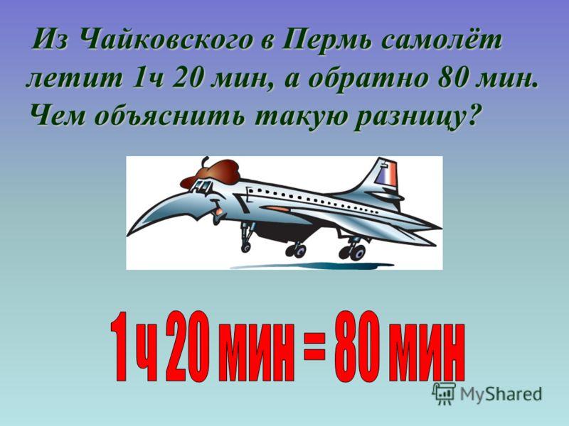 Из Чайковского в Пермь самолёт летит 1ч 20 мин, а обратно 80 мин. Чем объяснить такую разницу? Из Чайковского в Пермь самолёт летит 1ч 20 мин, а обратно 80 мин. Чем объяснить такую разницу?
