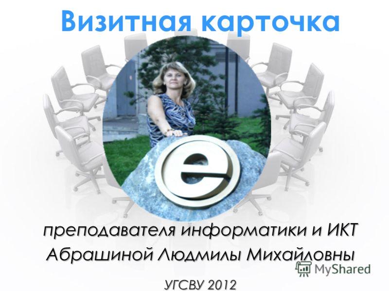 Визитная карточка преподавателя информатики и ИКТ Абрашиной Людмилы Михайловны УГСВУ 2012