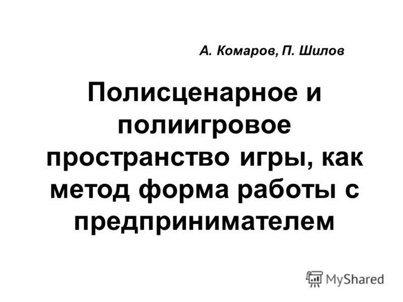 Полисценарное и полиигровое пространство игры, как метод форма работы с предпринимателем А. Комаров, П. Шилов