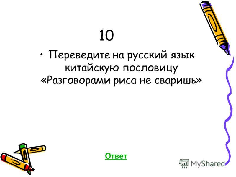 10 Переведите на русский язык китайскую пословицу «Разговорами риса не сваришь» Ответ