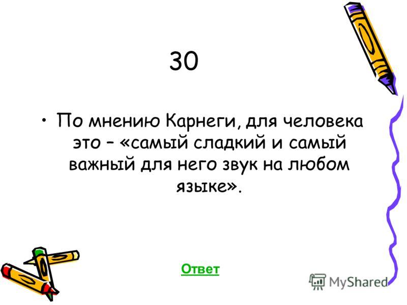 30 По мнению Карнеги, для человека это – «самый сладкий и самый важный для него звук на любом языке». Ответ