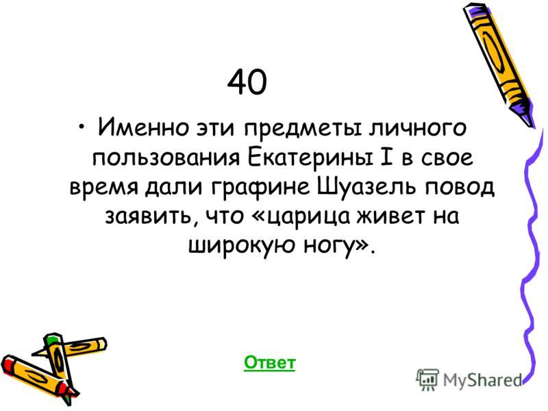 40 Именно эти предметы личного пользования Екатерины I в свое время дали графине Шуазель повод заявить, что «царица живет на широкую ногу». Ответ