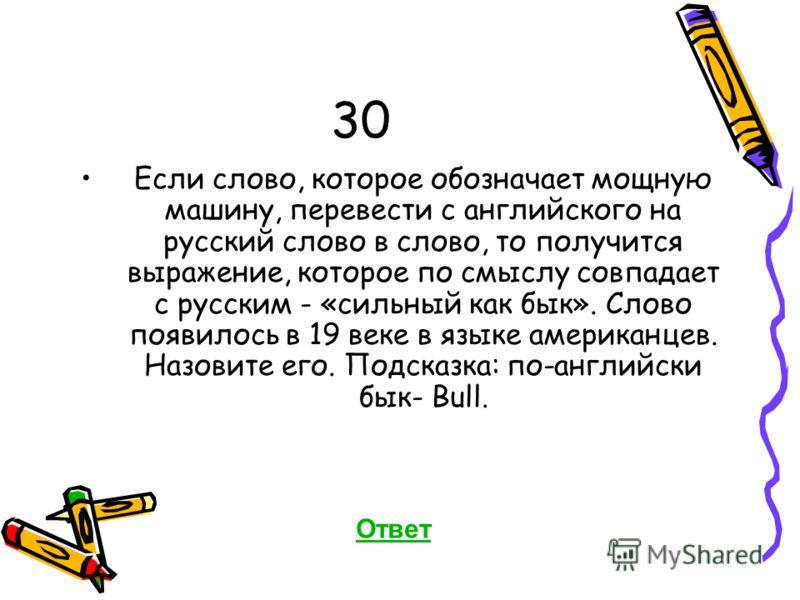 30 Если слово, которое обозначает мощную машину, перевести с английского на русский слово в слово, то получится выражение, которое по смыслу совпадает с русским - «сильный как бык». Слово появилось в 19 веке в языке американцев. Назовите его. Подсказ