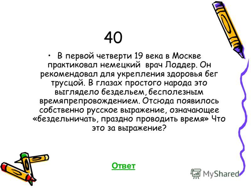 40 В первой четверти 19 века в Москве практиковал немецкий врач Лоддер. Он рекомендовал для укрепления здоровья бег трусцой. В глазах простого народа это выглядело бездельем, бесполезным времяпрепровождением. Отсюда появилось собственно русское выраж
