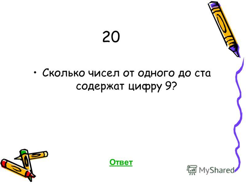 20 Сколько чисел от одного до ста содержат цифру 9? Ответ