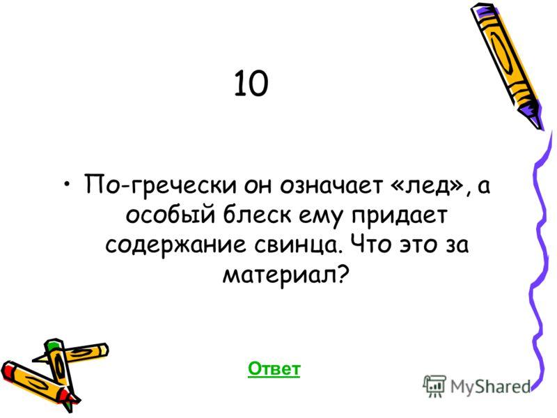 10 По-гречески он означает «лед», а особый блеск ему придает содержание свинца. Что это за материал? Ответ