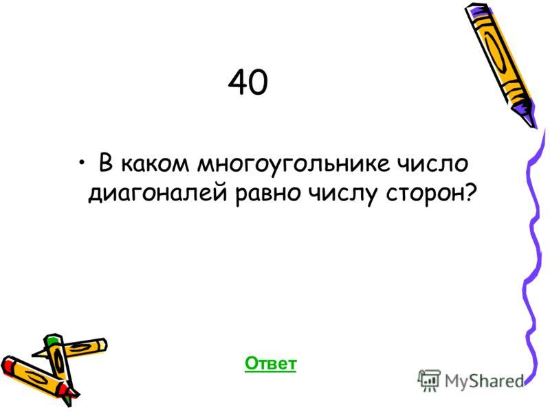 40 В каком многоугольнике число диагоналей равно числу сторон? Ответ