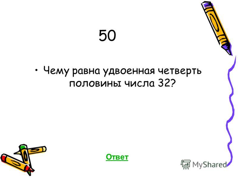 50 Чему равна удвоенная четверть половины числа 32? Ответ