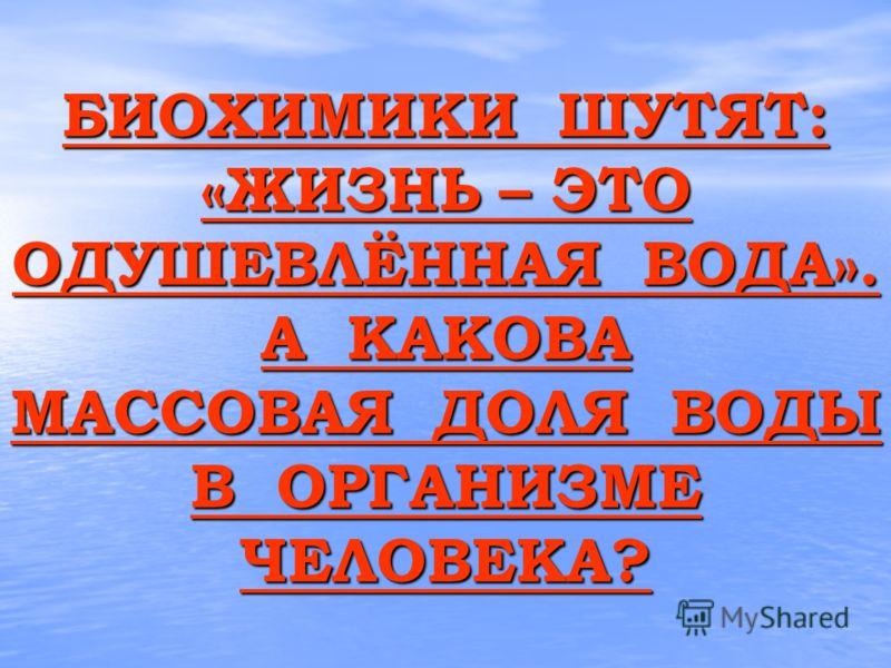 БИОХИМИКИ ШУТЯТ: «ЖИЗНЬ – ЭТО ОДУШЕВЛЁННАЯ ВОДА». А КАКОВА МАССОВАЯ ДОЛЯ ВОДЫ В ОРГАНИЗМЕ ЧЕЛОВЕКА? БИОХИМИКИ ШУТЯТ: «ЖИЗНЬ – ЭТО ОДУШЕВЛЁННАЯ ВОДА». А КАКОВА МАССОВАЯ ДОЛЯ ВОДЫ В ОРГАНИЗМЕ ЧЕЛОВЕКА?