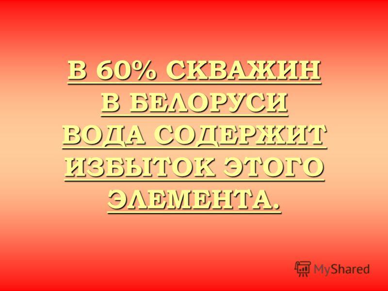 В 60% СКВАЖИН В БЕЛОРУСИ ВОДА СОДЕРЖИТ ИЗБЫТОК ЭТОГО ЭЛЕМЕНТА. В 60% СКВАЖИН В БЕЛОРУСИ ВОДА СОДЕРЖИТ ИЗБЫТОК ЭТОГО ЭЛЕМЕНТА.