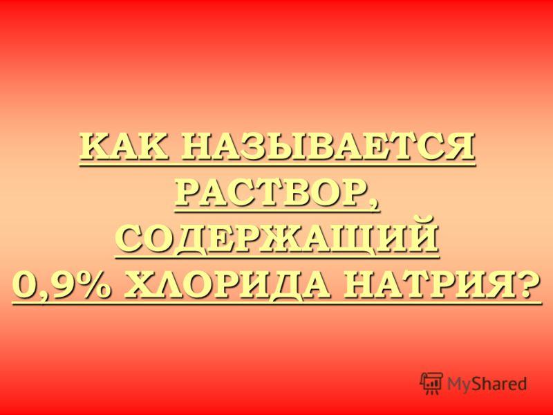 КАК НАЗЫВАЕТСЯ РАСТВОР, СОДЕРЖАЩИЙ 0,9% ХЛОРИДА НАТРИЯ? КАК НАЗЫВАЕТСЯ РАСТВОР, СОДЕРЖАЩИЙ 0,9% ХЛОРИДА НАТРИЯ?