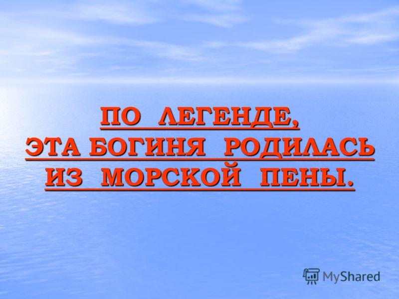 ПО ЛЕГЕНДЕ, ЭТА БОГИНЯ РОДИЛАСЬ ИЗ МОРСКОЙ ПЕНЫ. ПО ЛЕГЕНДЕ, ЭТА БОГИНЯ РОДИЛАСЬ ИЗ МОРСКОЙ ПЕНЫ.