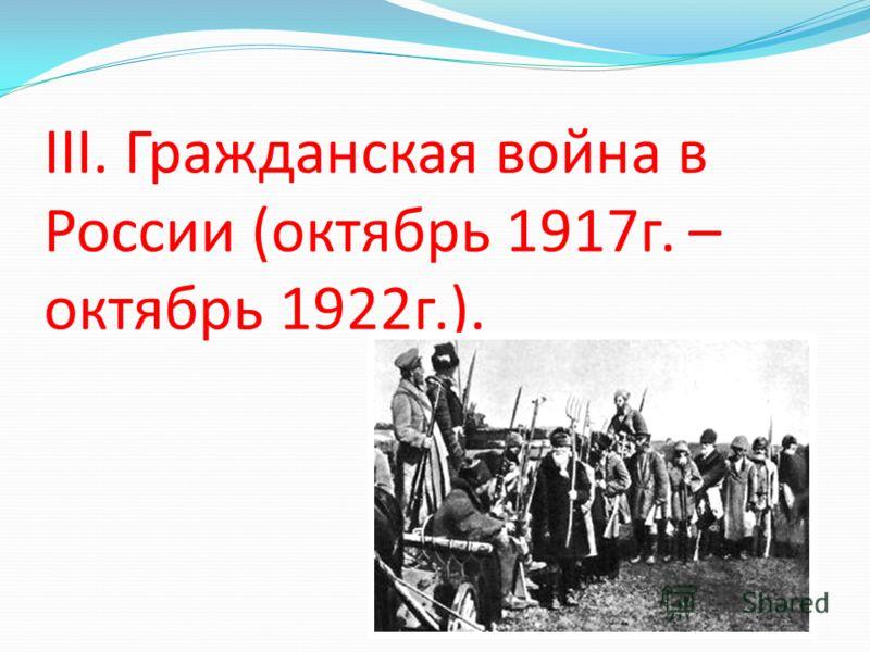 III. Гражданская война в России (октябрь 1917г. – октябрь 1922г.).