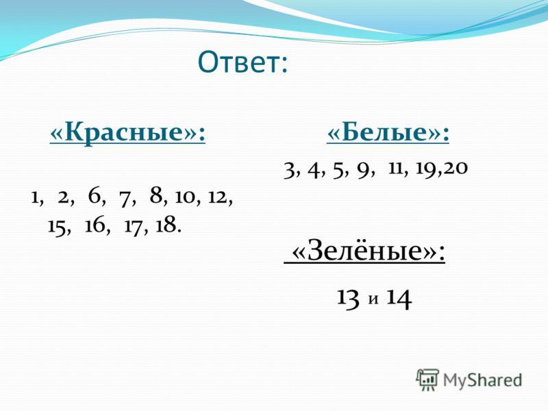 Ответ: «Красные»: 1, 2, 6, 7, 8, 10, 12, 15, 16, 17, 18. «Белые»: 3, 4, 5, 9, 11, 19,20 «Зелёные»: 13 и 14