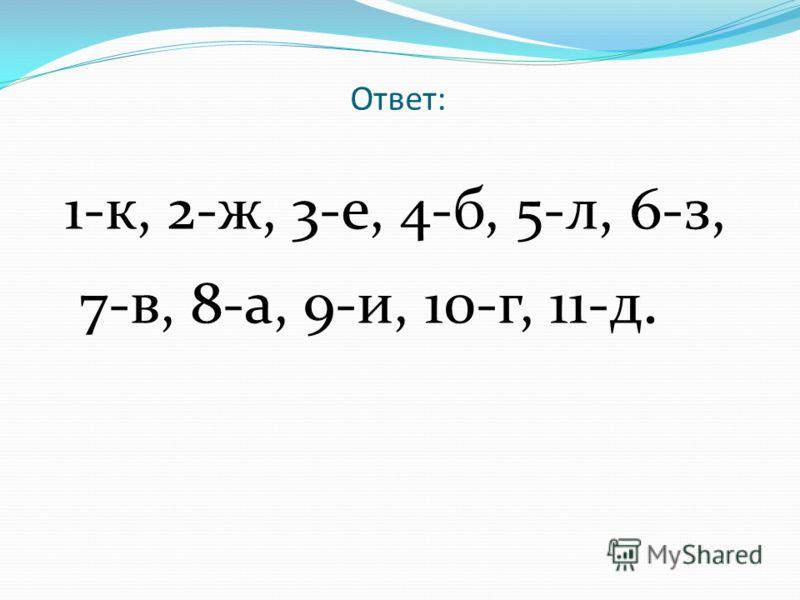 Ответ: 1-к, 2-ж, 3-е, 4-б, 5-л, 6-з, 7-в, 8-а, 9-и, 10-г, 11-д.