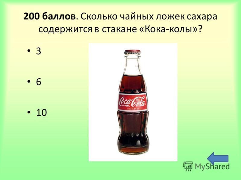 200 баллов. Сколько чайных ложек сахара содержится в стакане «Кока-колы»? 3 6 10