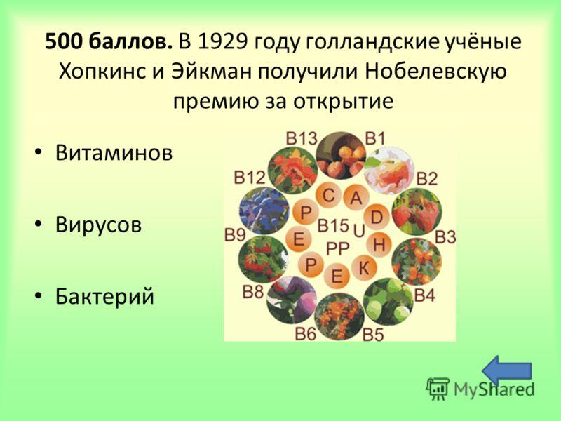 500 баллов. В 1929 году голландские учёные Хопкинс и Эйкман получили Нобелевскую премию за открытие Витаминов Вирусов Бактерий