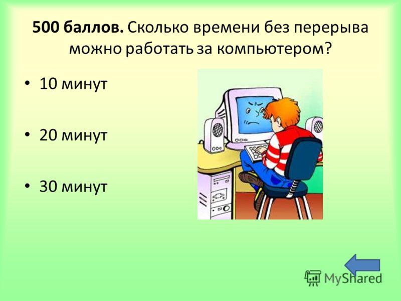 500 баллов. Сколько времени без перерыва можно работать за компьютером? 10 минут 20 минут 30 минут
