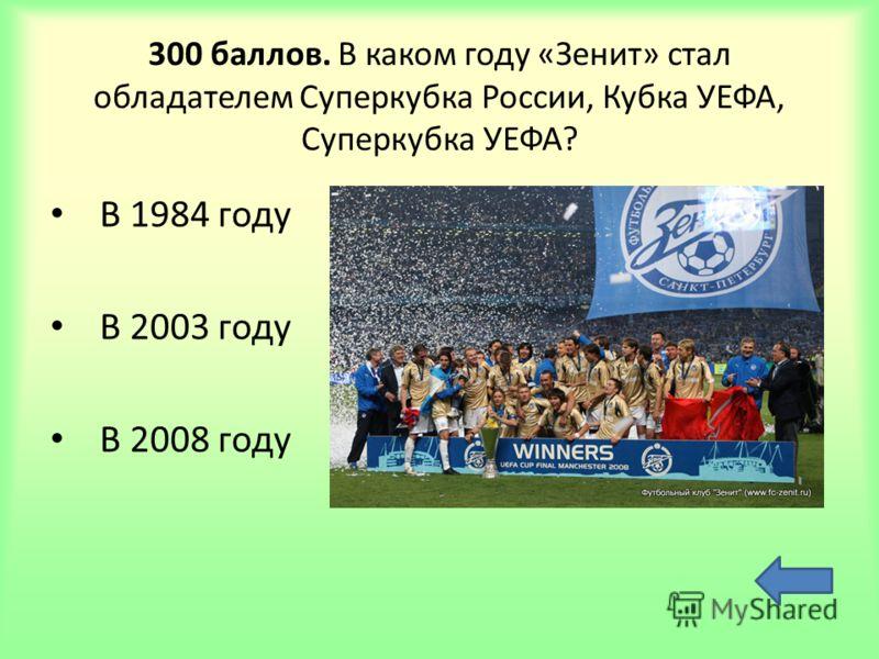 300 баллов. В каком году «Зенит» стал обладателем Суперкубка России, Кубка УЕФА, Суперкубка УЕФА? В 1984 году В 2003 году В 2008 году