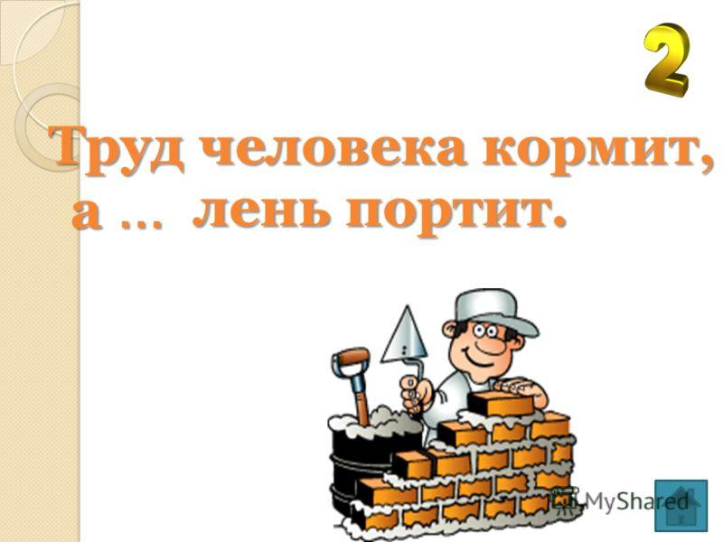 Кто любит труд, того … люди чтут. люди чтут.
