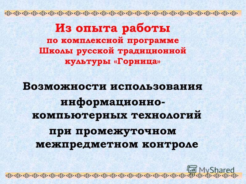 Из опыта работы по комплексной программе Школы русской традиционной культуры «Горница» Возможности использования информационно- компьютерных технологий при промежуточном межпредметном контроле