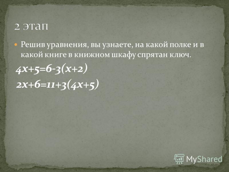 Решив уравнения, вы узнаете, на какой полке и в какой книге в книжном шкафу спрятан ключ. 4х+5=6-3(х+2) 2х+6=11+3(4х+5)
