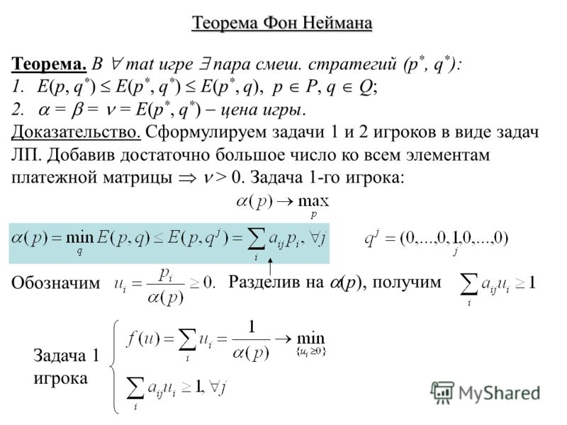 Теорема Фон Неймана Теорема. В mat игре пара смеш. стратегий (p *, q * ): 1. E(p, q * ) E(p *, q * ) E(p *, q), p P, q Q; 2. = = = E(p *, q * ) цена игры. Доказательство. Сформулируем задачи 1 и 2 игроков в виде задач ЛП. Добавив достаточно большое ч