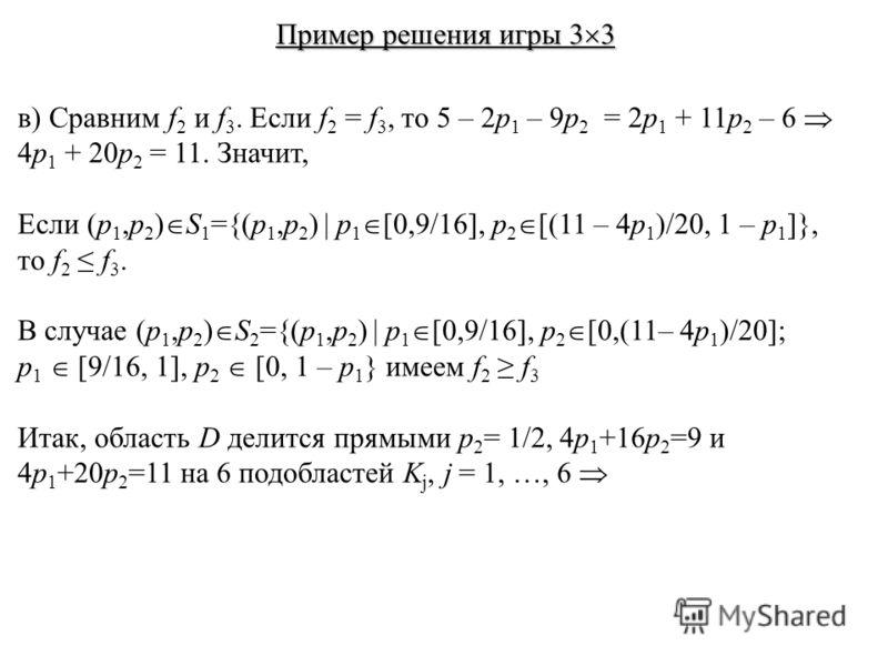 в) Сравним f 2 и f 3. Если f 2 = f 3, то 5 – 2p 1 – 9p 2 = 2p 1 + 11p 2 – 6 4p 1 + 20p 2 = 11. Значит, Если (p 1,p 2 ) S 1 ={(p 1,p 2 ) | p 1 [0,9/16], p 2 [(11 – 4p 1 )/20, 1 – p 1 ]}, то f 2 f 3. В случае (p 1,p 2 ) S 2 ={(p 1,p 2 ) | p 1 [0,9/16],