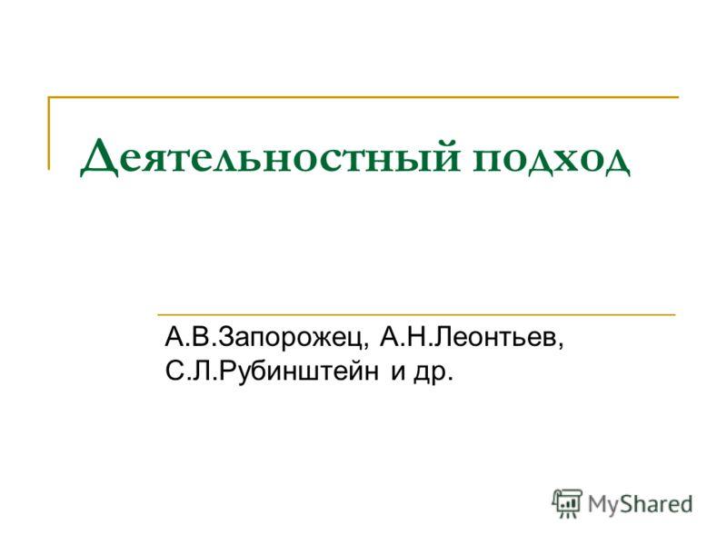 Деятельностный подход А.В.Запорожец, А.Н.Леонтьев, С.Л.Рубинштейн и др.