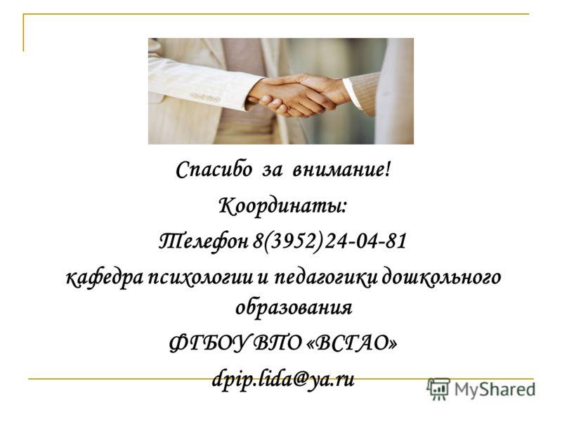 Спасибо за внимание! Координаты: Телефон 8(3952) 24-04-81 кафедра психологии и педагогики дошкольного образования ФГБОУ ВПО «ВСГАО» dpip.lida@ya.ru