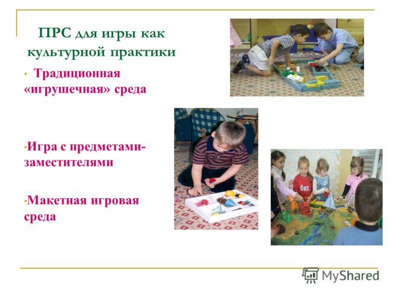 ПРС для игры как культурной практики Традиционная «игрушечная» среда Игра с предметами- заместителями Макетная игровая среда
